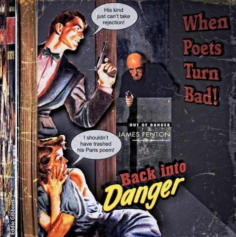 This is an old spam thriller cover, photoshopped into a book called When Poets Turn Bad, and done by poet Eddie Gibbons. There is a handsome man leaning out from the left with a revolver ready to fire. At his feet a young woman. Round the corner the villain is approaching, gun in hand. The villain is photoshopped James Fenton, on top of the title of his book (Out of Danger). There are speech balloons: the handsome man is saying 'His kind just can't take rejection!'. The girl on the floor is saying 'I shouldn't have trashed his Paris poem!'. There is a in italicised title in the middle of the page: Back into Danger. The words 'back into' are red. Danger is bigger and bright yellow.